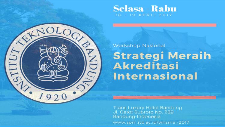 Workshop Nasional Strategi Meraih Akreditasi Internasional (WNSMAI), 18-19 April 2017
